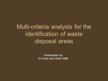 Multi-criteria analysis for the identification of waste disposal areas Presentation by Eri Kudo and Olivier Mills.