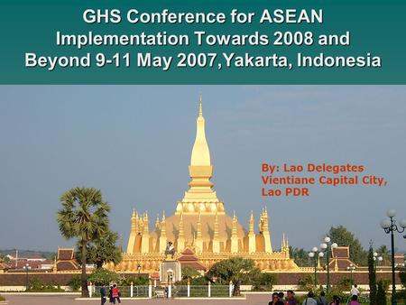 GHS Conference for ASEAN Implementation Towards 2008 and Beyond 9-11 May 2007,Yakarta, Indonesia By: Lao Delegates Vientiane Capital City, Lao PDR.