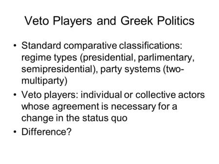 Veto Players and Greek Politics Standard comparative classifications: regime types (presidential, parlimentary, semipresidential), party systems (two-