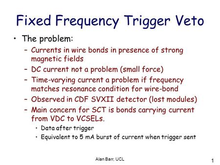 1 Alan Barr, UCL Fixed Frequency Trigger Veto The problem: –Currents in wire bonds in presence of strong magnetic fields –DC current not a problem (small.