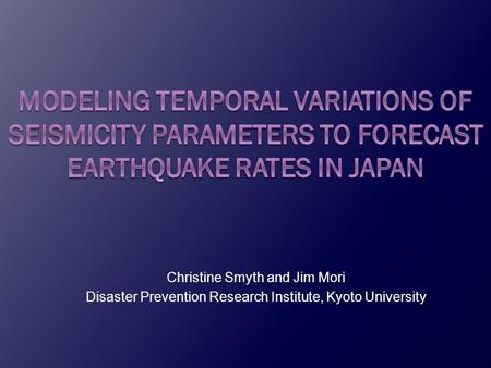 Christine Smyth and Jim Mori Disaster Prevention Research Institute, Kyoto University.
