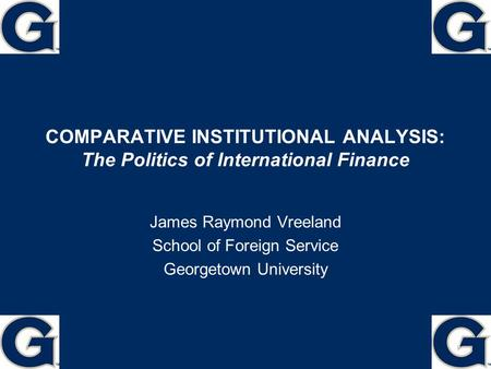 COMPARATIVE INSTITUTIONAL ANALYSIS: The Politics of International Finance James Raymond Vreeland School of Foreign Service Georgetown University 1.