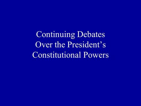 Continuing Debates Over the President's Constitutional Powers.