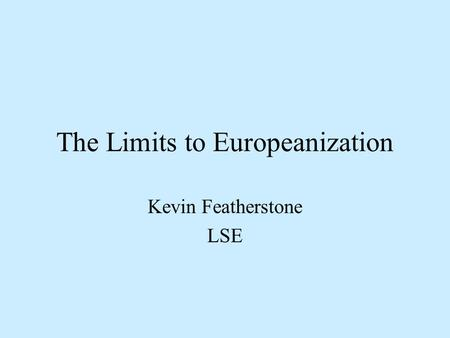The Limits to Europeanization Kevin Featherstone LSE.