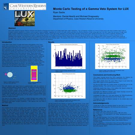 Monte Carlo Testing of a Gamma Veto System for LUX Ryan Sacks Mentors: Daniel Akerib and Michael Dragowsky Department of Physics, Case Western Reserve.