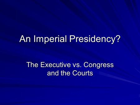 An Imperial Presidency? The Executive vs. Congress and the Courts.