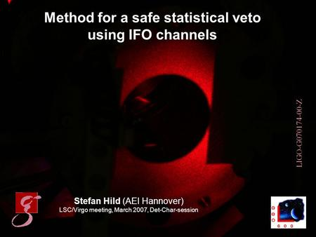 Stefan Hild 1LSC/Virgo meeting, Baton Rouge, March 2007 Method for a safe statistical veto using IFO channels Stefan Hild (AEI Hannover) LSC/Virgo meeting,