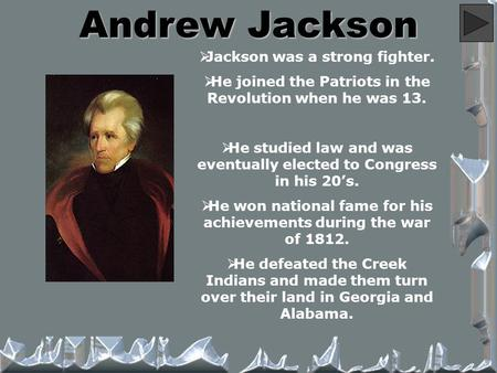Andrew Jackson  Jackson was a strong fighter.  He joined the Patriots in the Revolution when he was 13.  He studied law and was eventually elected to.