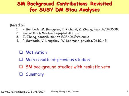 Zhiqing Zhang (LAL, Orsay) 30/5-3/6/2007 1 SM Background Contributions Revisited for SUSY DM Stau Analyses Based on 1.P. Bambade, M. Berggren,