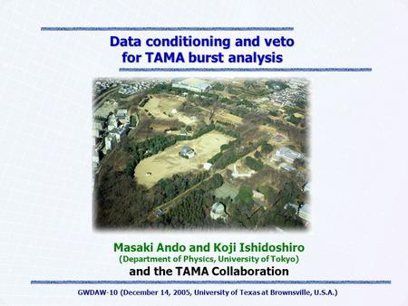 GWDAW-10 (December 14, 2005, University of Texas at Brownsville, U.S.A.) Data conditioning and veto for TAMA burst analysis Masaki Ando and Koji Ishidoshiro.