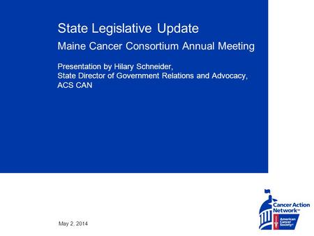 May 2, 2014 State Legislative Update Maine Cancer Consortium Annual Meeting Presentation by Hilary Schneider, State Director of Government Relations and.