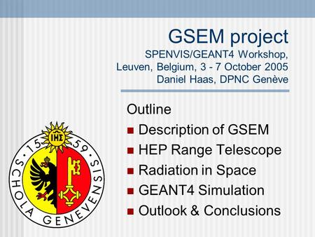 GSEM project SPENVIS/GEANT4 Workshop, Leuven, Belgium, 3 - 7 October 2005 Daniel Haas, DPNC Genève Outline Description of GSEM HEP Range Telescope Radiation.