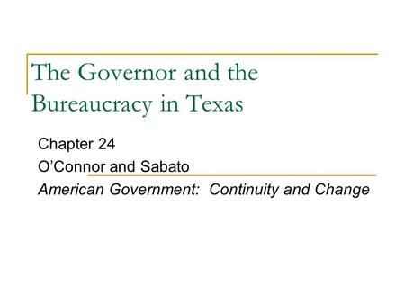 The Governor and the Bureaucracy in Texas Chapter 24 O'Connor and Sabato American Government: Continuity and Change.