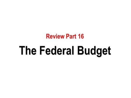 Review Part 16 The Federal Budget.