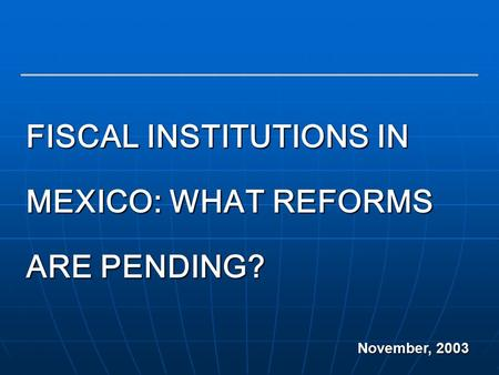 1 FISCAL INSTITUTIONS IN MEXICO: WHAT REFORMS ARE PENDING? November, 2003.