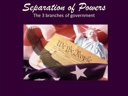 United States Constitution 101 Separation of Powers The 3 branches of government.