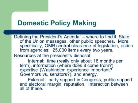 Domestic Policy Making Defining the President's Agenda – where to find it. State of the Union messages, other public speeches. More specifically, OMB central.