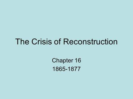The Crisis of Reconstruction Chapter 16 1865-1877.