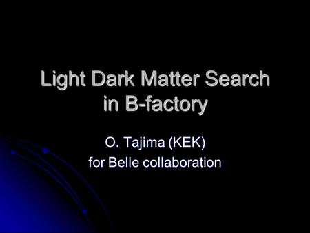 Light Dark Matter Search in B-factory O. Tajima (KEK) for Belle collaboration.