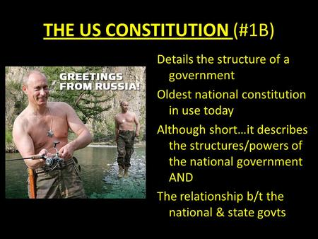 THE US CONSTITUTION (#1B) Details the structure of a government Oldest national constitution in use today Although short…it describes the structures/powers.