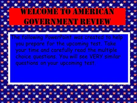 Welcome to American Government Review The following PowerPoint was created to help you prepare for the upcoming test. Take your time and carefully read.