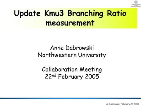 Anne Dabrowski Northwestern University Collaboration Meeting 22 nd February 2005 Update Kmu3 Branching Ratio measurement A. Dabrowski, February 22 2005.
