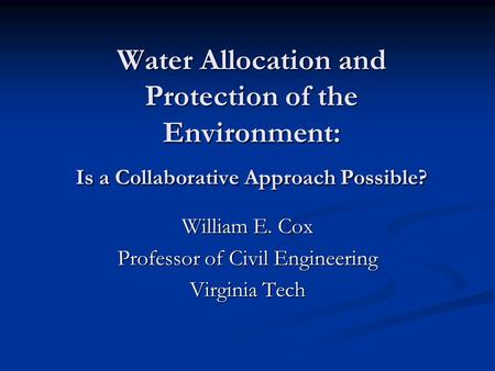 Water Allocation and Protection of the Environment: Is a Collaborative Approach Possible? William E. Cox Professor of Civil Engineering Virginia Tech.