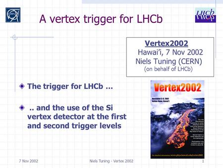 7 Nov 2002Niels Tuning - Vertex 20021 A vertex trigger for LHCb The trigger for LHCb ….. and the use of the Si vertex detector at the first and second.
