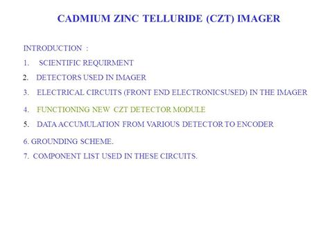 CADMIUM ZINC TELLURIDE (CZT) IMAGER INTRODUCTION : 1.SCIENTIFIC REQUIRMENT 2. DETECTORS USED IN IMAGER 3. ELECTRICAL CIRCUITS (FRONT END ELECTRONICSUSED)