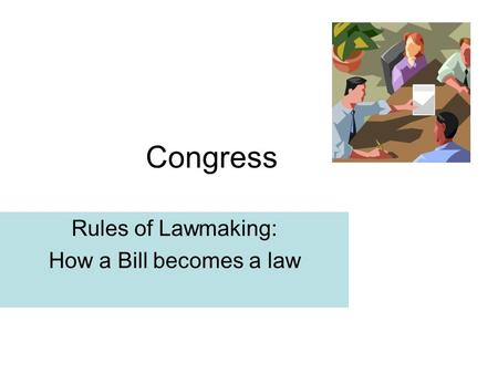 Congress Rules of Lawmaking: How a Bill becomes a law.