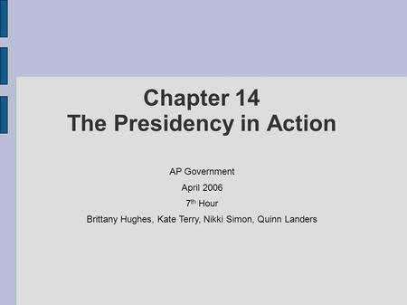 Chapter 14 The Presidency in Action AP Government April 2006 7 th Hour Brittany Hughes, Kate Terry, Nikki Simon, Quinn Landers.