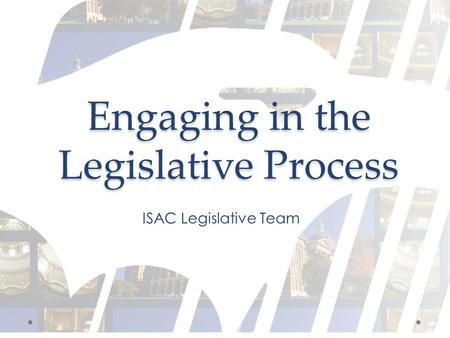 Engaging in the Legislative Process ISAC Legislative Team.