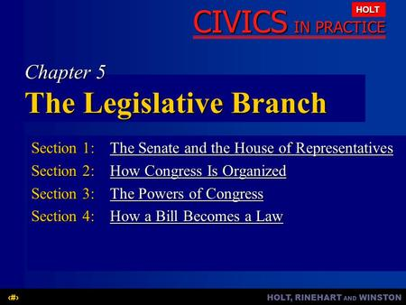 HOLT, RINEHART AND WINSTON1 CIVICS IN PRACTICE HOLT Chapter 5 The Legislative Branch Section 1:The Senate and the House of Representatives The Senate and.