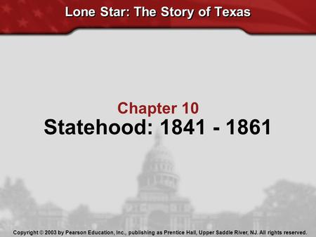 Lone Star: The Story of Texas Chapter 10 Statehood: 1841 - 1861 Copyright © 2003 by Pearson Education, Inc., publishing as Prentice Hall, Upper Saddle.