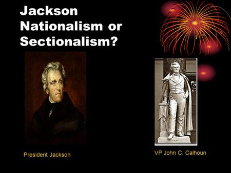 Jackson Nationalism or Sectionalism? President Jackson VP John C. Calhoun.