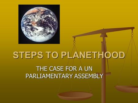 STEPS TO PLANETHOOD THE CASE FOR A UN PARLIAMENTARY ASSEMBLY.
