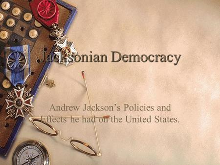Jacksonian Democracy Andrew Jackson's Policies and Effects he had on the United States.