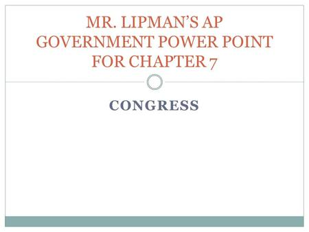CONGRESS MR. LIPMAN'S AP GOVERNMENT POWER POINT FOR CHAPTER 7.