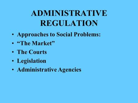 "ADMINISTRATIVE REGULATION Approaches to Social Problems: ""The Market"" The Courts Legislation Administrative Agencies."