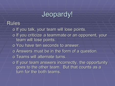 Jeopardy! Rules If you talk, your team will lose points.