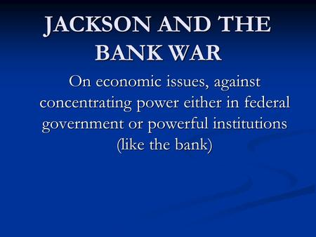 JACKSON AND THE BANK WAR On economic issues, against concentrating power either in federal government or powerful institutions (like the bank)