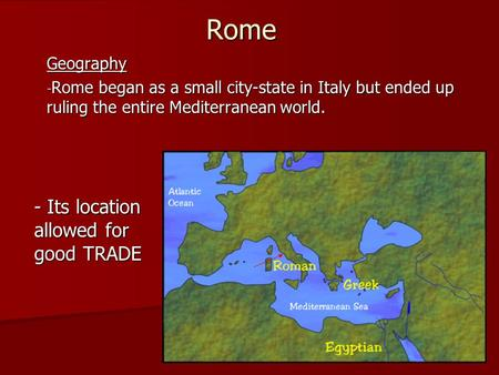 Rome Geography - Rome began as a small city-state in Italy but ended up ruling the entire Mediterranean world. - Its location allowed for good TRADE.