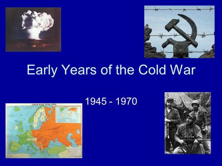 "Early Years of the Cold War 1945 - 1970. 1945 Yalta Conference –Churchill, Stalin, Roosevelt –Germany divided –Poland ""free elections"" United Nations."