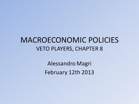 MACROECONOMIC POLICIES VETO PLAYERS, CHAPTER 8 Alessandro Magri February 12th 2013.