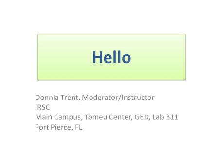 Hello Donnia Trent, Moderator/Instructor IRSC Main Campus, Tomeu Center, GED, Lab 311 Fort Pierce, FL.