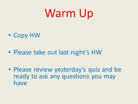 Warm Up Copy HW Please take out last night's HW Please review yesterday's quiz and be ready to ask any questions you may have.
