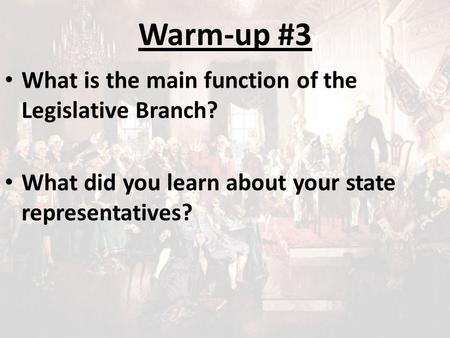 Warm-up #3 What is the main function of the Legislative Branch? What did you learn about your state representatives?