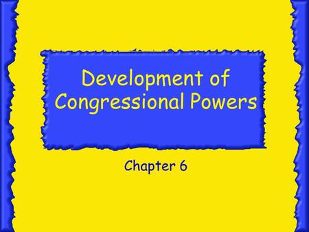 Development of Congressional Powers Chapter 6. Constitutional Powers Section 1.