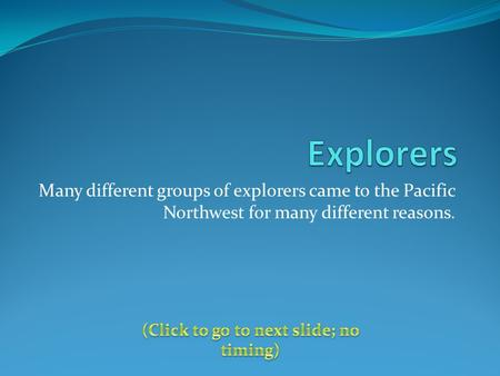 Many different groups of explorers came to the Pacific Northwest for many different reasons.