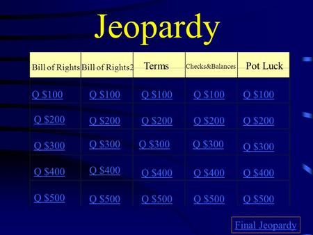 Jeopardy Bill of RightsBill of Rights2 Terms Checks&Balances Pot Luck Q $100 Q $200 Q $300 Q $400 Q $500 Q $100 Q $200 Q $300 Q $400 Q $500 Final Jeopardy.